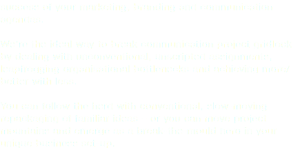 success of your marketing, branding and communication agendas. We're the ideal way to break communication project gridlock 