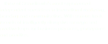 ...three of Scandinavia's most experienced independent specialists in international marketing, branding and communication. With serious track records of intelligently disruptive strategic and creative leaps for business practices, perceptions and priorities.