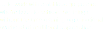 … to work with ambitious go-getters who're keen to achieve big things without the time-draining organisational overhead of traditional approaches.