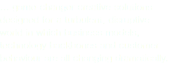… game-changer creative solutions designed for a turbulent, disruptive world in which business models, technology backbones and customer behaviour are all changing dramatically.