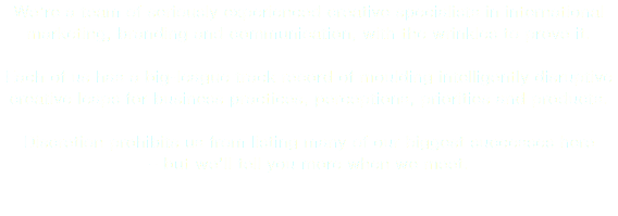 We're a team of seriously experienced creative specialists in international marketing, branding and communication, with the wrinkles to prove it. Each of us has a big-league track record of moulding intelligently disruptive creative leaps for business practices, perceptions, priorities and products. Discretion prohibits us from listing many of our biggest successes here 