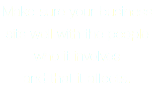 Make sure your business sits well with the people who it involves and that it affects.