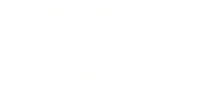 Tomorrow won't be like today. Be prepared for your business activities getting kyboshed by unforeseen, disruptive developments.